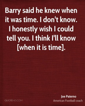 Joe Paterno  - Barry said he knew when it was time. I don't know. I honestly wish I could tell you. I think I'll know [when it is time].