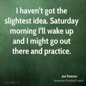 Joe Paterno  - I haven't got the slightest idea. Saturday morning I'll wake up and I might go out there and practice.