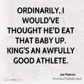 Joe Paterno  - Ordinarily, I would've thought he'd eat that baby up. King's an awfully good athlete.