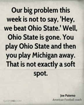 Joe Paterno  - Our big problem this week is not to say, 'Hey, we beat Ohio State.' Well, Ohio State is gone. You play Ohio State and then you play Michigan away. That is not exactly a soft spot.