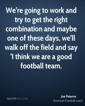 Joe Paterno  - We're going to work and try to get the right combination and maybe one of these days, we'll walk off the field and say 'I think we are a good football team.