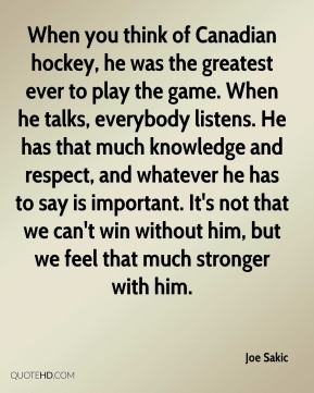 Joe Sakic  - When you think of Canadian hockey, he was the greatest ever to play the game. When he talks, everybody listens. He has that much knowledge and respect, and whatever he has to say is important. It's not that we can't win without him, but we feel that much stronger with him.