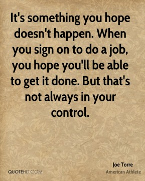 Joe Torre - It's something you hope doesn't happen. When you sign on to do a job, you hope you'll be able to get it done. But that's not always in your control.