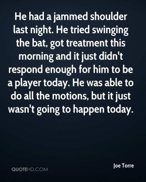 Joe Torre  - He had a jammed shoulder last night. He tried swinging the bat, got treatment this morning and it just didn't respond enough for him to be a player today. He was able to do all the motions, but it just wasn't going to happen today.