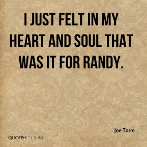 Joe Torre  - I just felt in my heart and soul that was it for Randy.