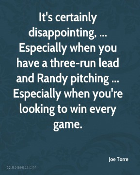 Joe Torre  - It's certainly disappointing, ... Especially when you have a three-run lead and Randy pitching ... Especially when you're looking to win every game.