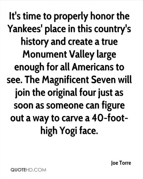 Joe Torre  - It's time to properly honor the Yankees' place in this country's history and create a true Monument Valley large enough for all Americans to see. The Magnificent Seven will join the original four just as soon as someone can figure out a way to carve a 40-foot-high Yogi face.