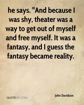 he says. ''And because I was shy, theater was a way to get out of myself and free myself. It was a fantasy, and I guess the fantasy became reality.