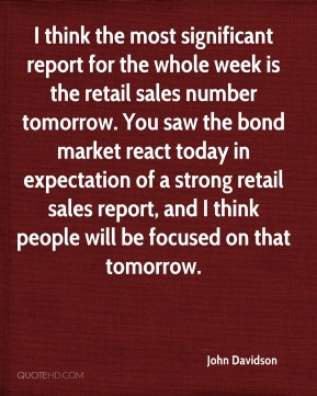 I think the most significant report for the whole week is the retail sales number tomorrow. You saw the bond market react today in expectation of a strong retail sales report, and I think people will be focused on that tomorrow.