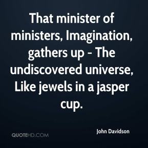 That minister of ministers, Imagination, gathers up - The undiscovered universe, Like jewels in a jasper cup.