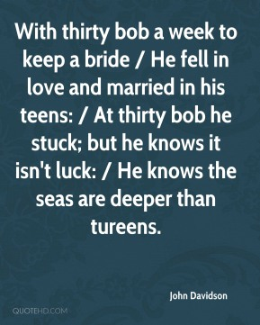 With thirty bob a week to keep a bride / He fell in love and married in his teens: / At thirty bob he stuck; but he knows it isn't luck: / He knows the seas are deeper than tureens.