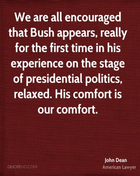 John Dean - We are all encouraged that Bush appears, really for the first time in his experience on the stage of presidential politics, relaxed. His comfort is our comfort.