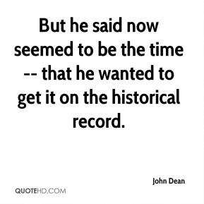 John Dean  - But he said now seemed to be the time -- that he wanted to get it on the historical record.