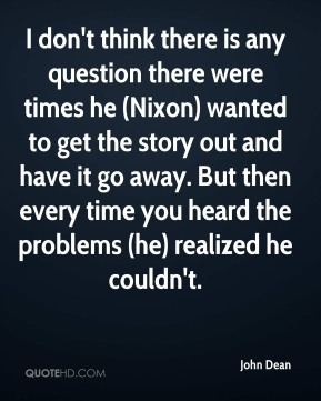 I don't think there is any question there were times he (Nixon) wanted to get the story out and have it go away. But then every time you heard the problems (he) realized he couldn't.