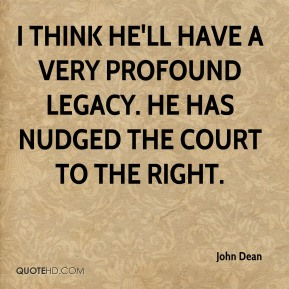 I think he'll have a very profound legacy. He has nudged the court to the right.