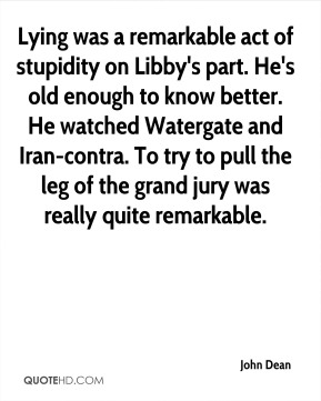 John Dean  - Lying was a remarkable act of stupidity on Libby's part. He's old enough to know better. He watched Watergate and Iran-contra. To try to pull the leg of the grand jury was really quite remarkable.