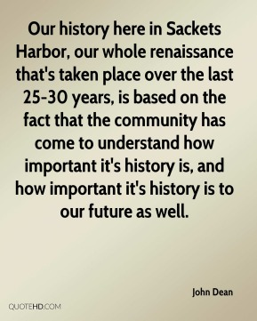 Our history here in Sackets Harbor, our whole renaissance that's taken place over the last 25-30 years, is based on the fact that the community has come to understand how important it's history is, and how important it's history is to our future as well.