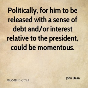 Politically, for him to be released with a sense of debt and/or interest relative to the president, could be momentous.