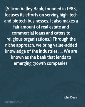 John Dean  - [Silicon Valley Bank, founded in 1983, focuses its efforts on serving high-tech and biotech businesses. It also makes a fair amount of real estate and commercial loans and caters to religious organizations.] Through the niche approach, we bring value-added knowledge of the industries, ... We are known as the bank that lends to emerging growth companies.