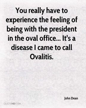 John Dean  - You really have to experience the feeling of being with the president in the oval office... It's a disease I came to call Ovalitis.