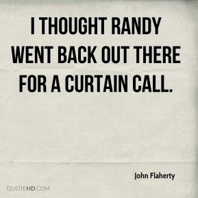 John Flaherty  - I thought Randy went back out there for a curtain call.