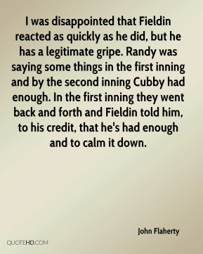 John Flaherty  - I was disappointed that Fieldin reacted as quickly as he did, but he has a legitimate gripe. Randy was saying some things in the first inning and by the second inning Cubby had enough. In the first inning they went back and forth and Fieldin told him, to his credit, that he's had enough and to calm it down.