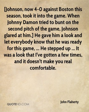 John Flaherty  - [Johnson, now 4-0 against Boston this season, took it into the game. When Johnny Damon tried to bunt on the second pitch of the game, Johnson glared at him.] He gave him a look and let everybody know that he was ready for this game, ... He stepped up ... It was a look that I've gotten a few times, and it doesn't make you real comfortable.