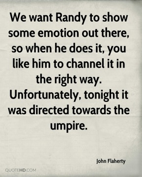 John Flaherty  - We want Randy to show some emotion out there, so when he does it, you like him to channel it in the right way. Unfortunately, tonight it was directed towards the umpire.