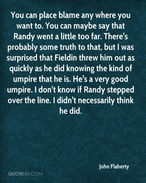 John Flaherty  - You can place blame any where you want to. You can maybe say that Randy went a little too far. There's probably some truth to that, but I was surprised that Fieldin threw him out as quickly as he did knowing the kind of umpire that he is. He's a very good umpire. I don't know if Randy stepped over the line. I didn't necessarily think he did.