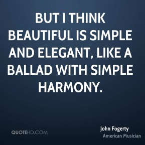 John Fogerty - But I think beautiful is simple and elegant, like a ballad with simple harmony.