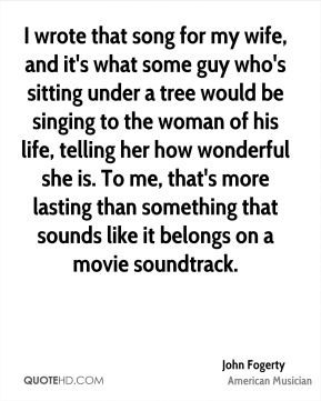 John Fogerty - I wrote that song for my wife, and it's what some guy who's sitting under a tree would be singing to the woman of his life, telling her how wonderful she is. To me, that's more lasting than something that sounds like it belongs on a movie soundtrack.
