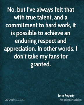 John Fogerty - No, but I've always felt that with true talent, and a commitment to hard work, it is possible to achieve an enduring respect and appreciation. In other words, I don't take my fans for granted.