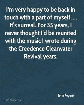I'm very happy to be back in touch with a part of myself, ... It's surreal. For 35 years, I never thought I'd be reunited with the music I wrote during the Creedence Clearwater Revival years.