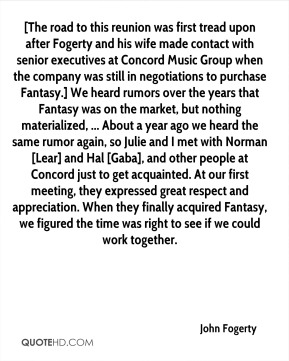 [The road to this reunion was first tread upon after Fogerty and his wife made contact with senior executives at Concord Music Group when the company was still in negotiations to purchase Fantasy.] We heard rumors over the years that Fantasy was on the market, but nothing materialized, ... About a year ago we heard the same rumor again, so Julie and I met with Norman [Lear] and Hal [Gaba], and other people at Concord just to get acquainted. At our first meeting, they expressed great respect and appreciation. When they finally acquired Fantasy, we figured the time was right to see if we could work together.