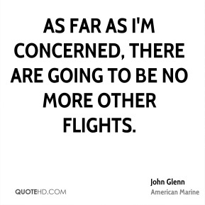 John Glenn  - As far as I'm concerned, there are going to be no more other flights.