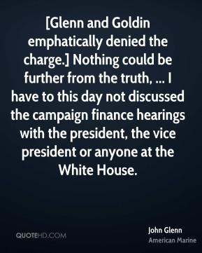 [Glenn and Goldin emphatically denied the charge.] Nothing could be further from the truth, ... I have to this day not discussed the campaign finance hearings with the president, the vice president or anyone at the White House.