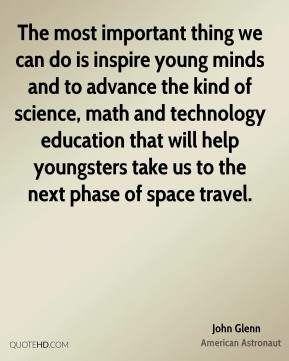 John Glenn - The most important thing we can do is inspire young minds and to advance the kind of science, math and technology education that will help youngsters take us to the next phase of space travel.