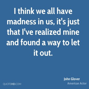 John Glover - I think we all have madness in us, it's just that I've realized mine and found a way to let it out.