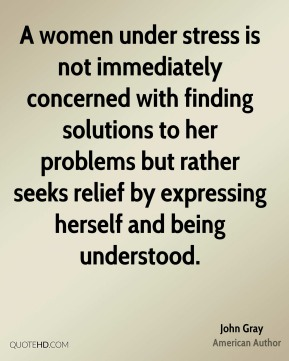 John Gray - A women under stress is not immediately concerned with finding solutions to her problems but rather seeks relief by expressing herself and being understood.