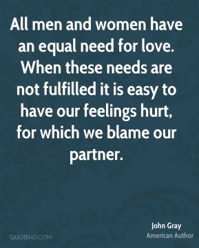 John Gray - All men and women have an equal need for love. When these needs are not fulfilled it is easy to have our feelings hurt, for which we blame our partner.