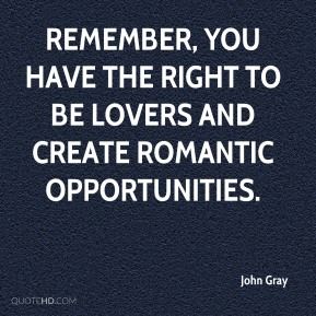 Remember, you have the right to be lovers and create romantic opportunities.