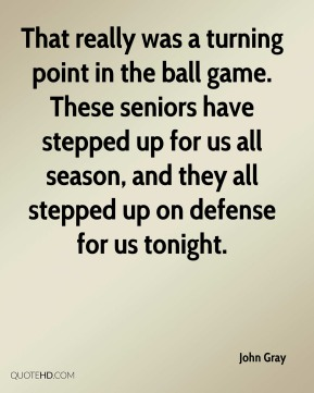 John Gray  - That really was a turning point in the ball game. These seniors have stepped up for us all season, and they all stepped up on defense for us tonight.