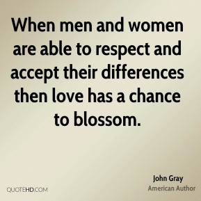 John Gray - When men and women are able to respect and accept their differences then love has a chance to blossom.