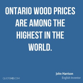 John Harrison - Ontario wood prices are among the highest in the world.