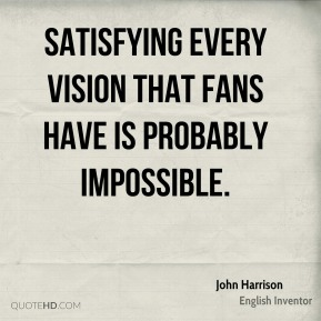 John Harrison - Satisfying every vision that fans have is probably impossible.
