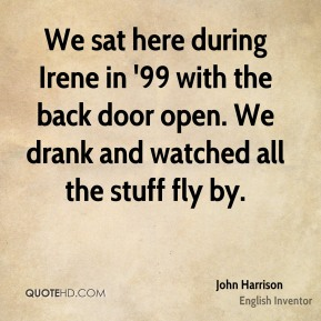 John Harrison - We sat here during Irene in '99 with the back door open. We drank and watched all the stuff fly by.