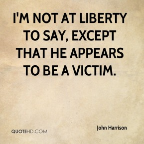 John Harrison  - I'm not at liberty to say, except that he appears to be a victim.