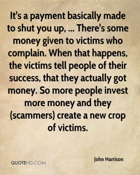 It's a payment basically made to shut you up, ... There's some money given to victims who complain. When that happens, the victims tell people of their success, that they actually got money. So more people invest more money and they (scammers) create a new crop of victims.