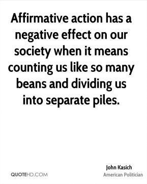 John Kasich - Affirmative action has a negative effect on our society when it means counting us like so many beans and dividing us into separate piles.