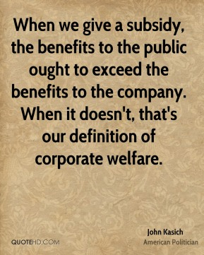 John Kasich - When we give a subsidy, the benefits to the public ought to exceed the benefits to the company. When it doesn't, that's our definition of corporate welfare.